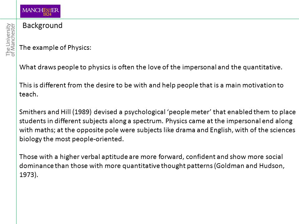 Background The example of Physics: What draws people to physics is often the love of the impersonal and the quantitative.