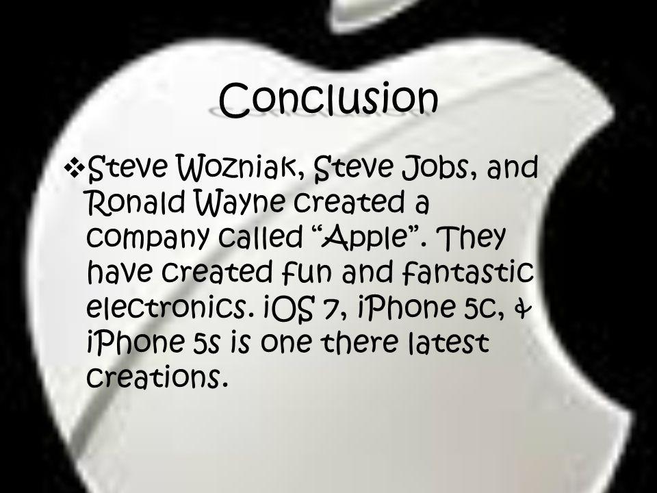 Conclusion  Steve Wozniak, Steve Jobs, and Ronald Wayne created a company called Apple .
