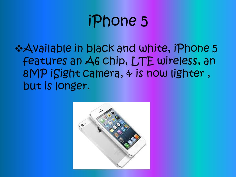 iPhone 5  Available in black and white, iPhone 5 features an A6 chip, LTE wireless, an 8MP iSight camera, & is now lighter, but is longer.