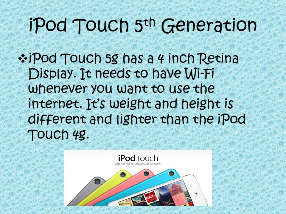 iPod Touch 5 th Generation  iPod Touch 5g has a 4 inch Retina Display.
