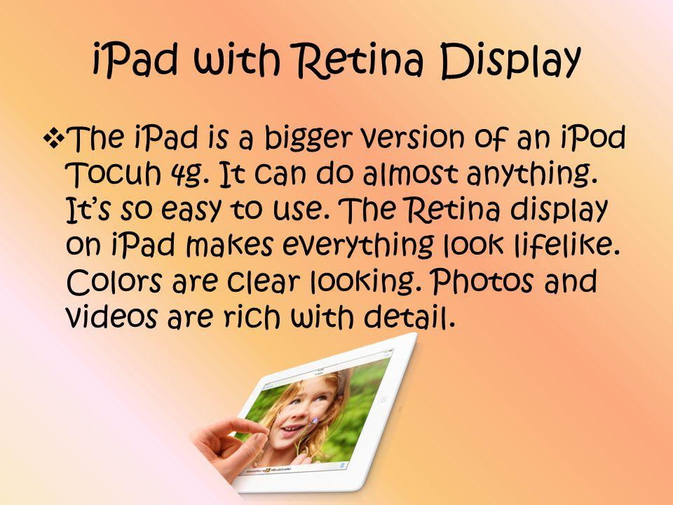 iPad with Retina Display  The iPad is a bigger version of an iPod Tocuh 4g.