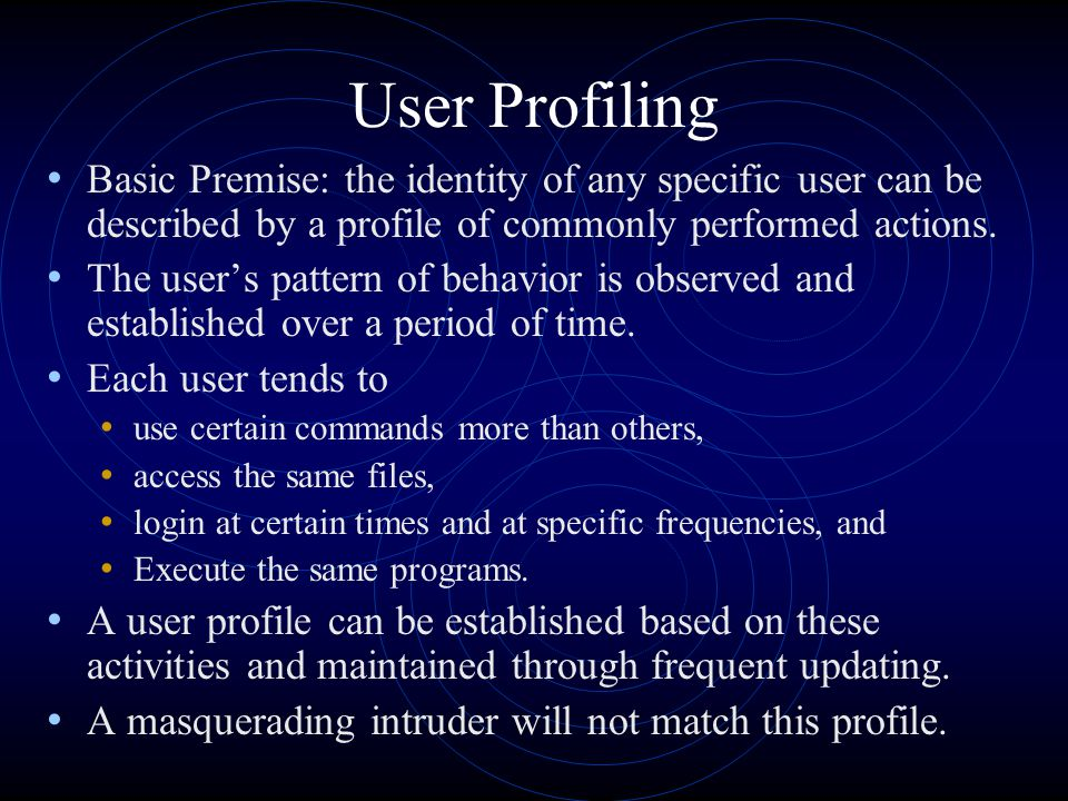 User Profiling Basic Premise: the identity of any specific user can be described by a profile of commonly performed actions. The user's pattern of beh