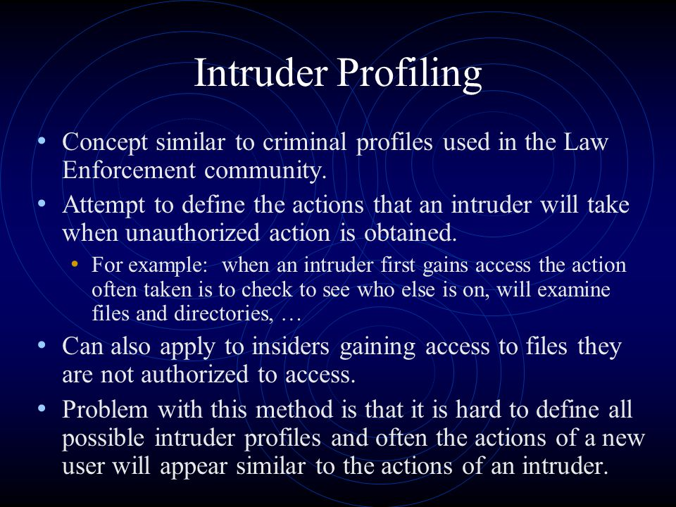 Intruder Profiling Concept similar to criminal profiles used in the Law Enforcement community. Attempt to define the actions that an intruder will tak