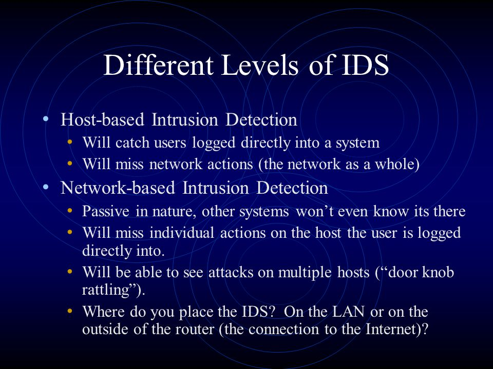 Different Levels of IDS Host-based Intrusion Detection Will catch users logged directly into a system Will miss network actions (the network as a whol