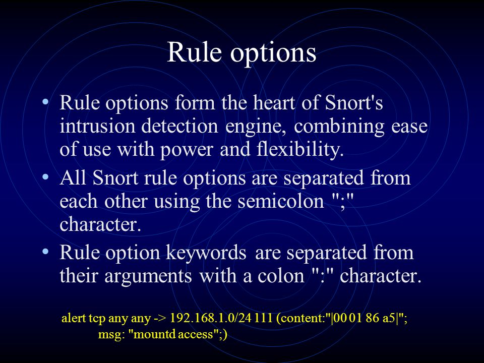 Rule options Rule options form the heart of Snort's intrusion detection engine, combining ease of use with power and flexibility. All Snort rule optio