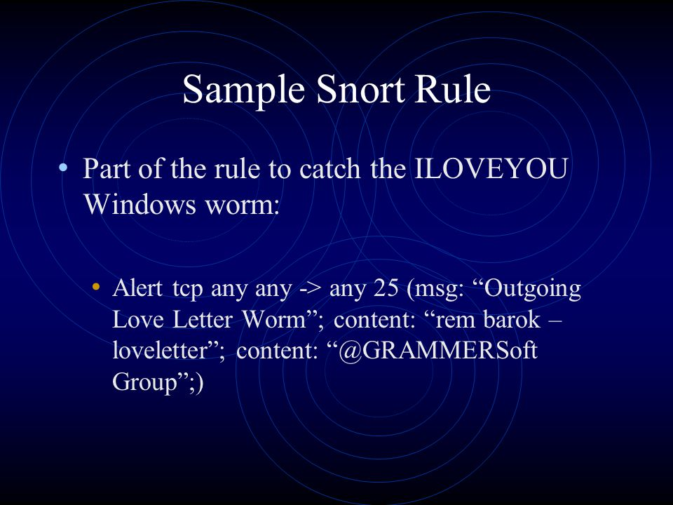 Sample Snort Rule Part of the rule to catch the ILOVEYOU Windows worm: Alert tcp any any -> any 25 (msg: Outgoing Love Letter Worm ; content: rem barok – loveletter ; content: @GRAMMERSoft Group ;)