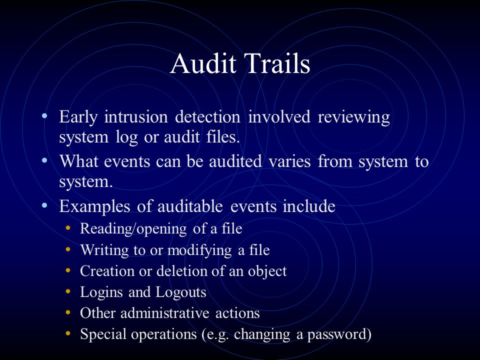 Audit Trails Early intrusion detection involved reviewing system log or audit files. What events can be audited varies from system to system. Examples