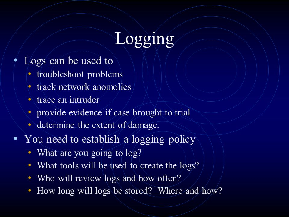 Logging Logs can be used to troubleshoot problems track network anomolies trace an intruder provide evidence if case brought to trial determine the ex