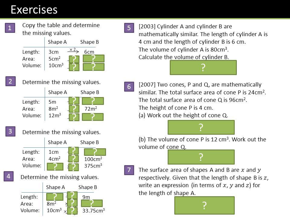 Exercises 1 Copy the table and determine the missing values. Shape A Shape B Length: Area: Volume: 3cm 5cm 2 10cm 3 6cm 20cm 2 80cm 3 ? ? ? ? 2 Determ