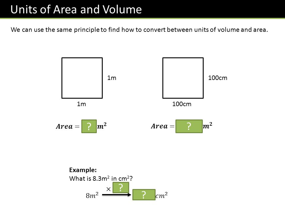 Units of Area and Volume We can use the same principle to find how to convert between units of volume and area. 1m 100cm ? ? ? ?