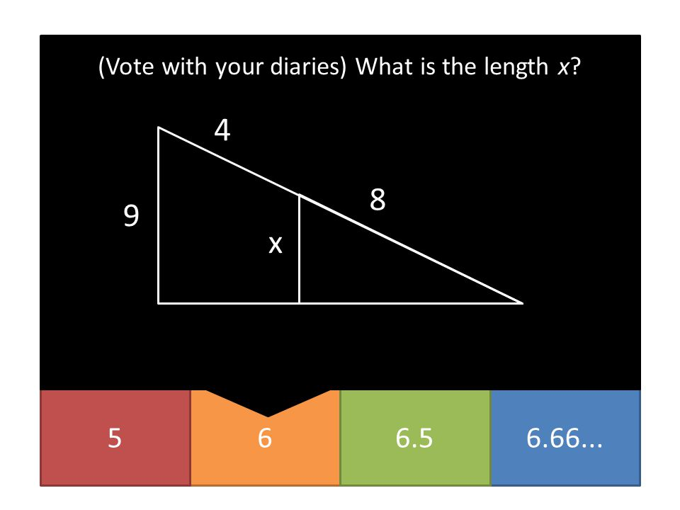 656.66...6.5 (Vote with your diaries) What is the length x? x 4 8 9