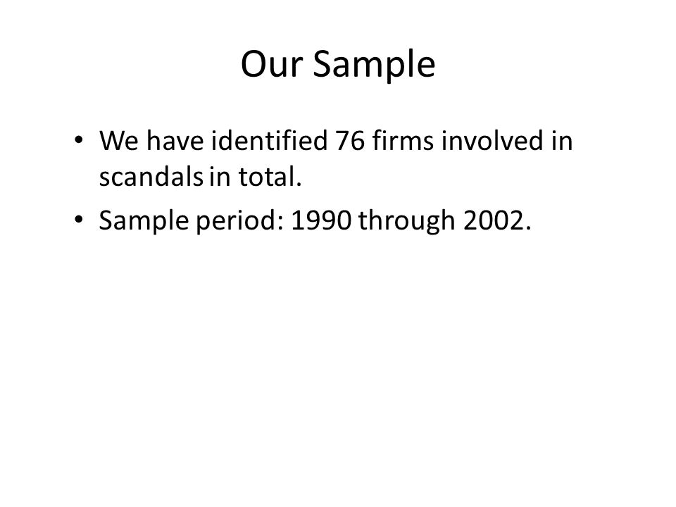 Our Sample We have identified 76 firms involved in scandals in total. Sample period: 1990 through 2002.