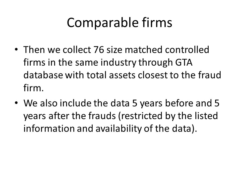 Comparable firms Then we collect 76 size matched controlled firms in the same industry through GTA database with total assets closest to the fraud firm.