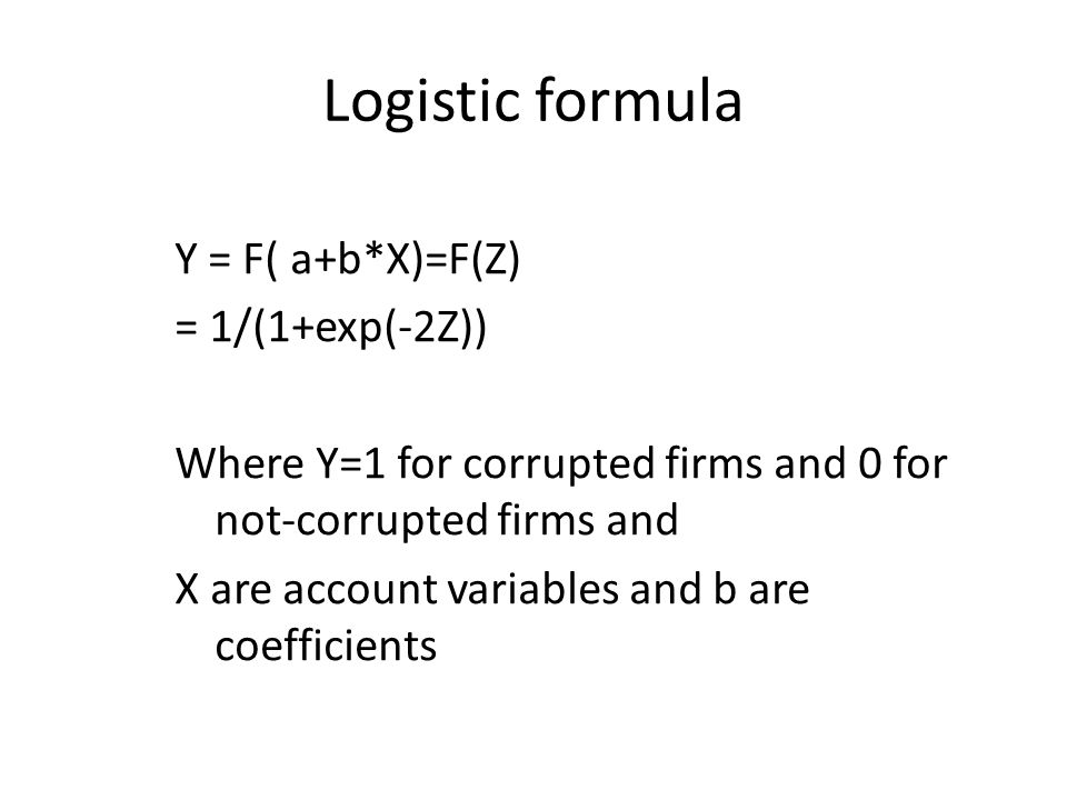 Logistic formula Y = F( a+b*X)=F(Z) = 1/(1+exp(-2Z)) Where Y=1 for corrupted firms and 0 for not-corrupted firms and X are account variables and b are