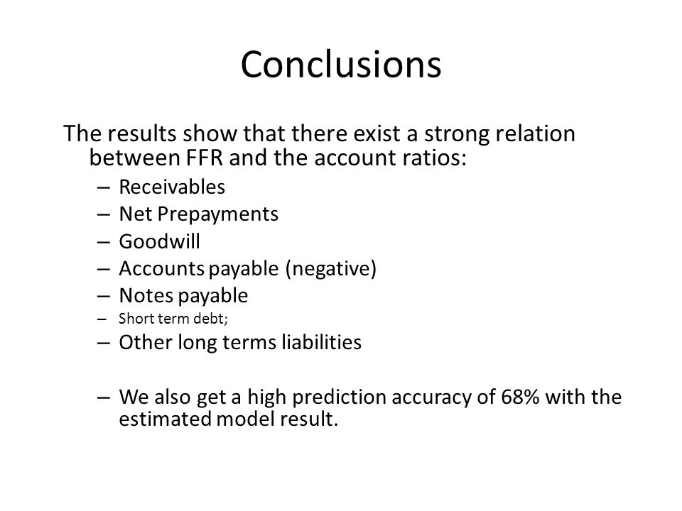 Conclusions The results show that there exist a strong relation between FFR and the account ratios: – Receivables – Net Prepayments – Goodwill – Accounts payable (negative) – Notes payable – Short term debt; – Other long terms liabilities – We also get a high prediction accuracy of 68% with the estimated model result.