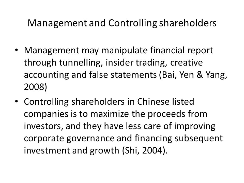 Management and Controlling shareholders Management may manipulate financial report through tunnelling, insider trading, creative accounting and false statements (Bai, Yen & Yang, 2008) Controlling shareholders in Chinese listed companies is to maximize the proceeds from investors, and they have less care of improving corporate governance and financing subsequent investment and growth (Shi, 2004).