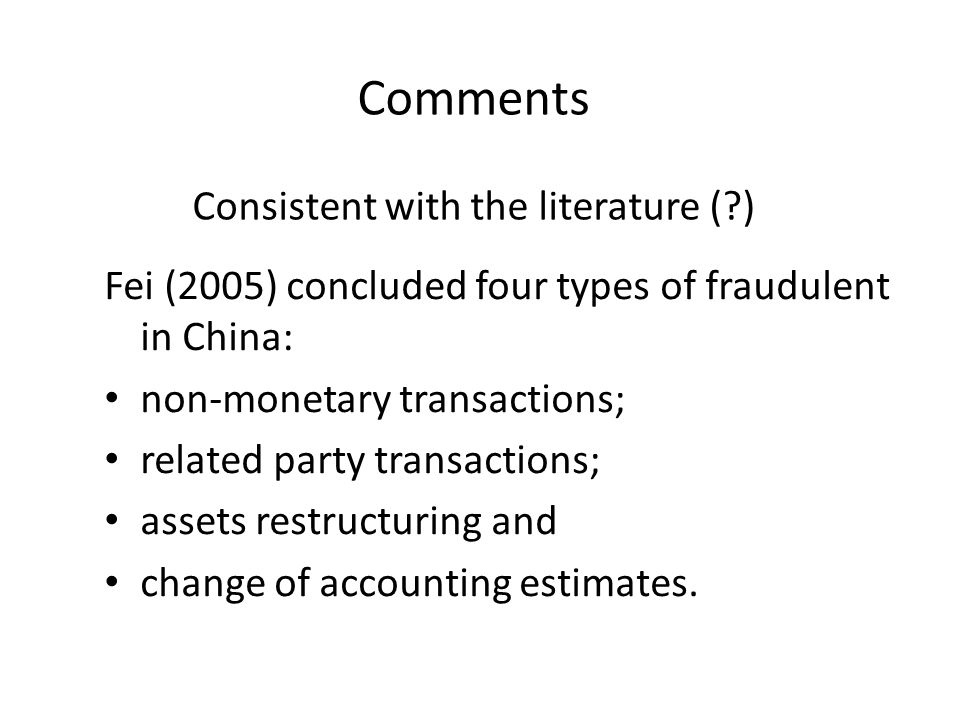 Comments Consistent with the literature ( ) Fei (2005) concluded four types of fraudulent in China: non-monetary transactions; related party transactions; assets restructuring and change of accounting estimates.
