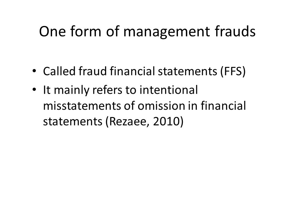 One form of management frauds Called fraud financial statements (FFS) It mainly refers to intentional misstatements of omission in financial statements (Rezaee, 2010)