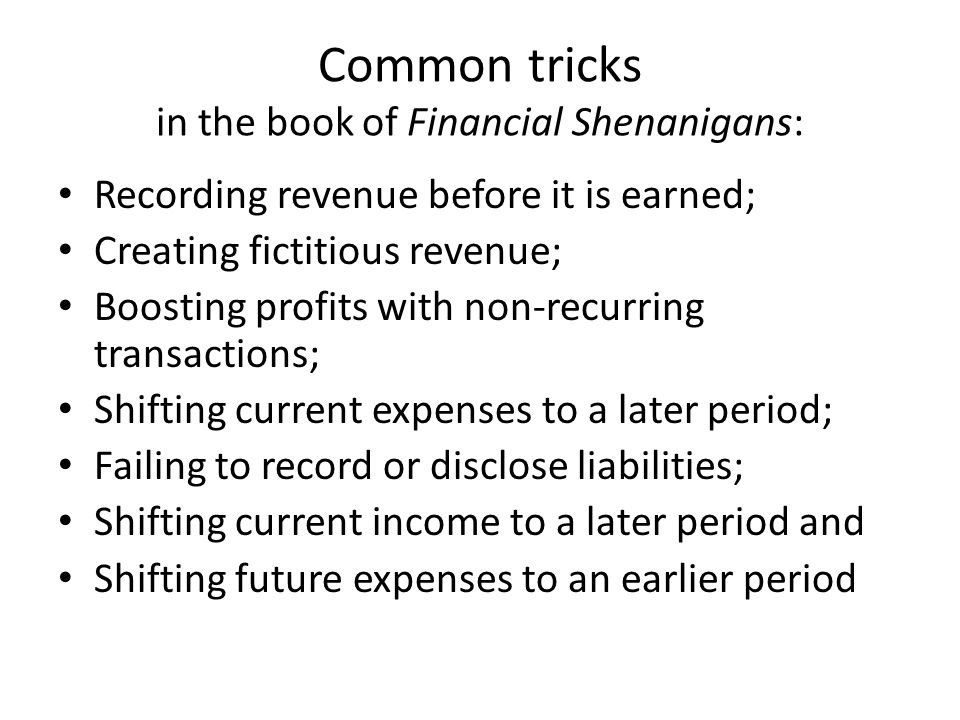 Common tricks in the book of Financial Shenanigans: Recording revenue before it is earned; Creating fictitious revenue; Boosting profits with non-recu