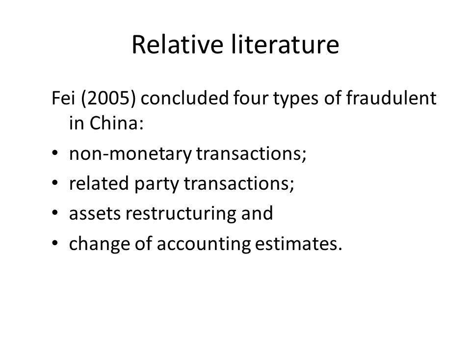 Relative literature Fei (2005) concluded four types of fraudulent in China: non-monetary transactions; related party transactions; assets restructuring and change of accounting estimates.