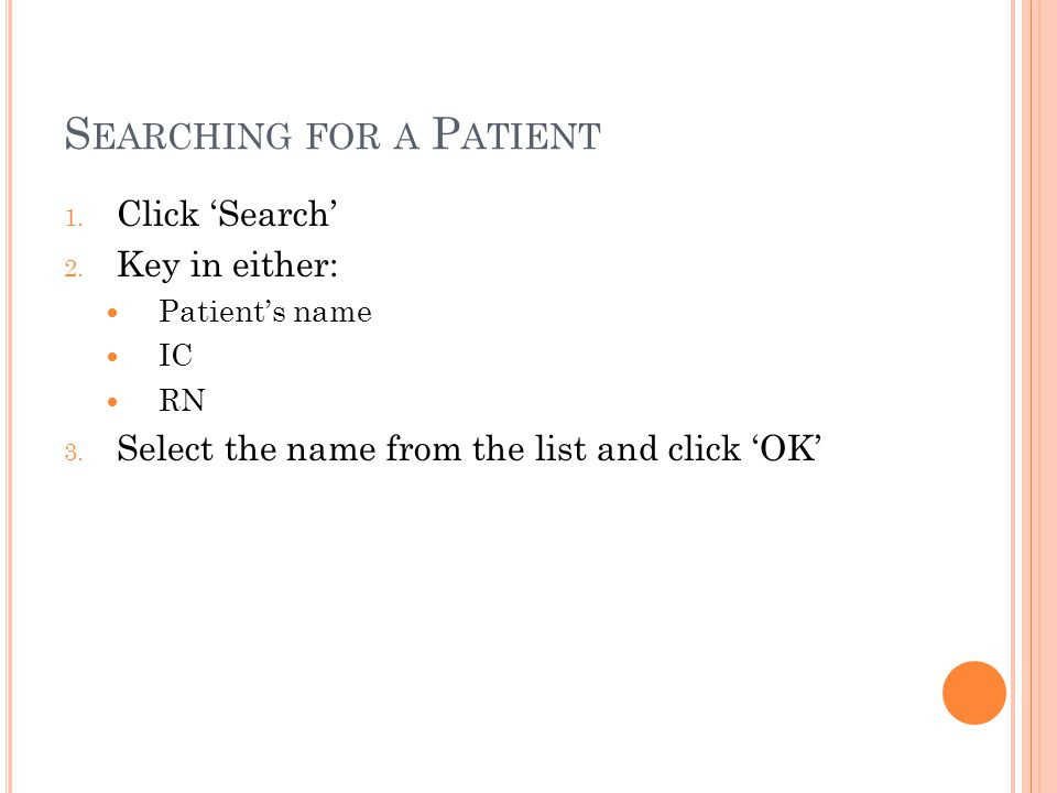 S EARCHING FOR A P ATIENT 1. Click 'Search' 2. Key in either: Patient's name IC RN 3.
