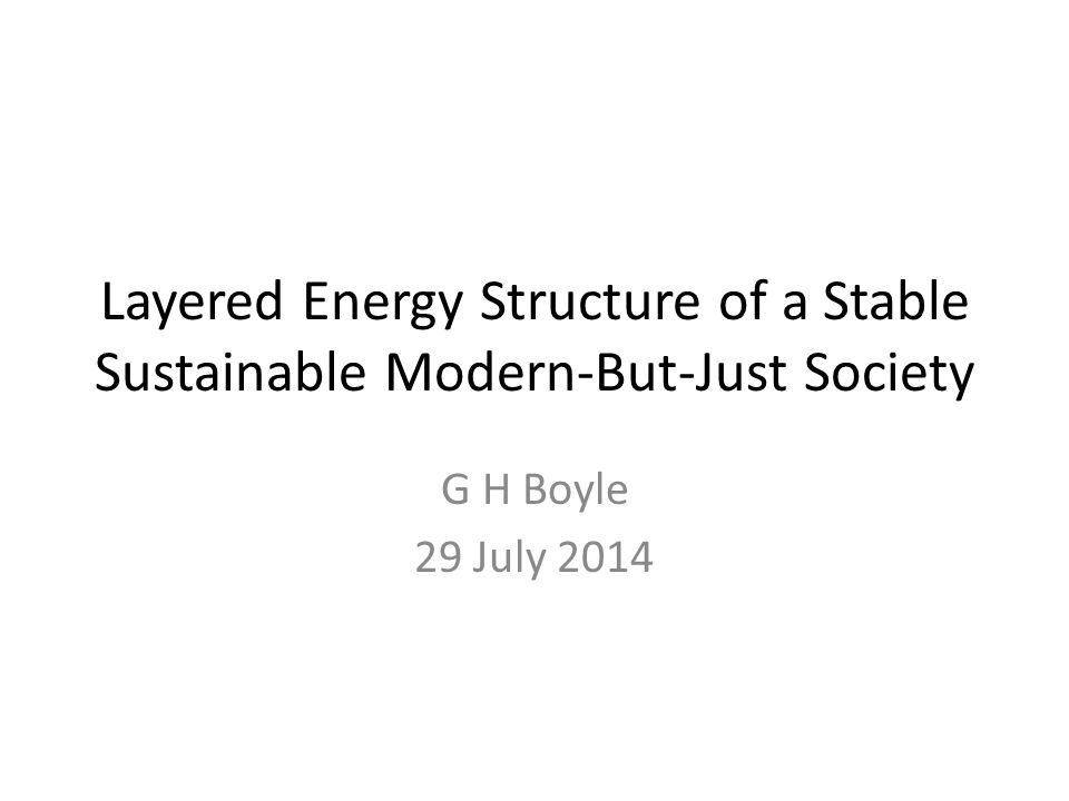 Layered Energy Structure of a Stable Sustainable Modern-But-Just Society G H Boyle 29 July 2014