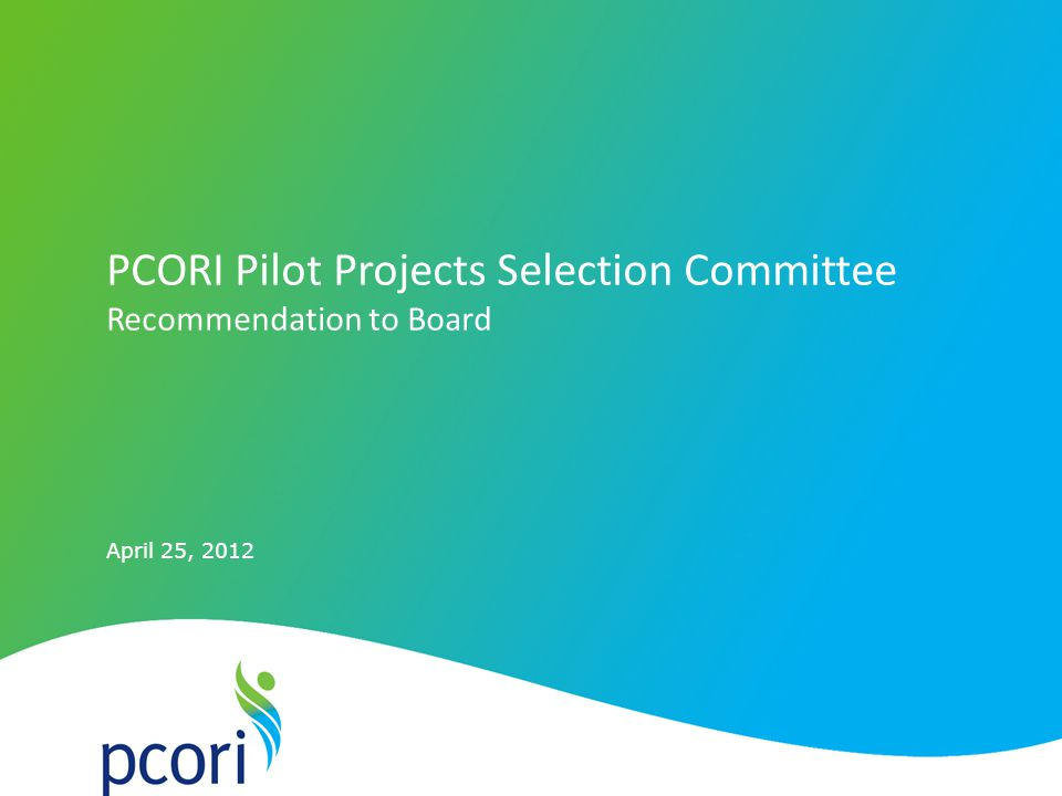 April 25, 2012 PCORI Pilot Projects Selection Committee Recommendation to Board