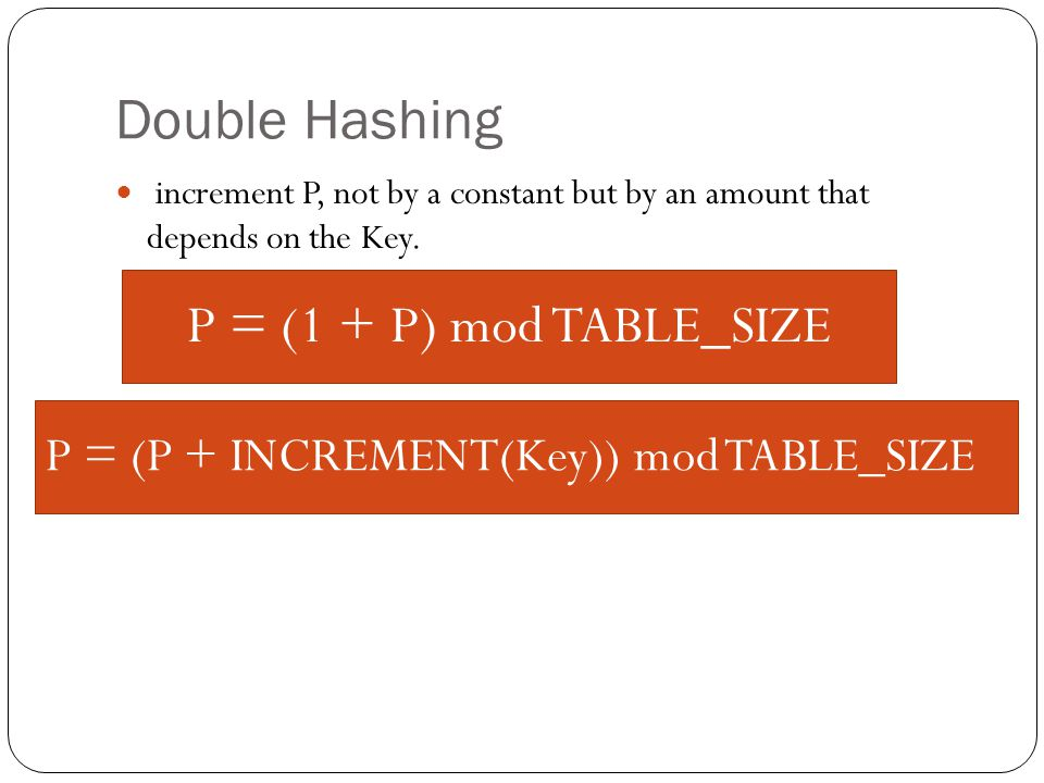 Double Hashing increment P, not by a constant but by an amount that depends on the Key.