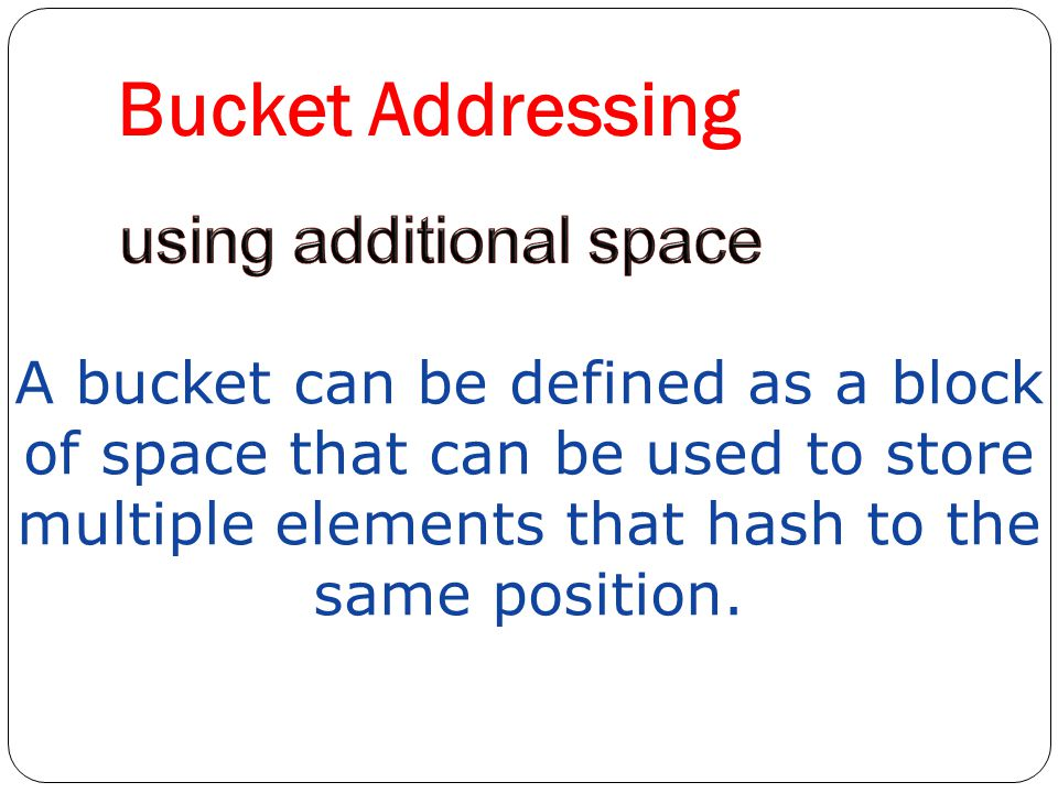 Bucket Addressing A bucket can be defined as a block of space that can be used to store multiple elements that hash to the same position.