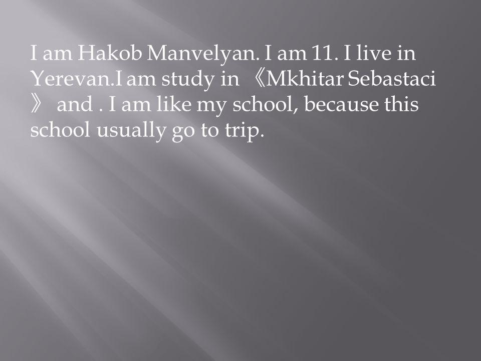 I am Hakob Manvelyan. I am 11. I live in Yerevan.I am study in 《 Mkhitar Sebastaci 》 and.