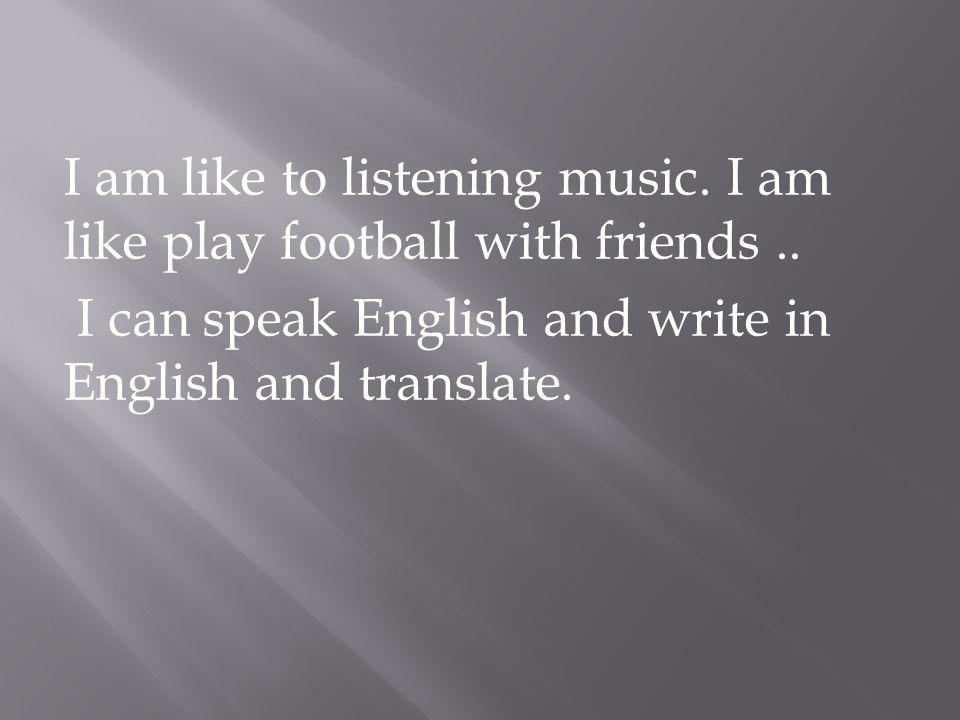 I am like to listening music. I am like play football with friends..