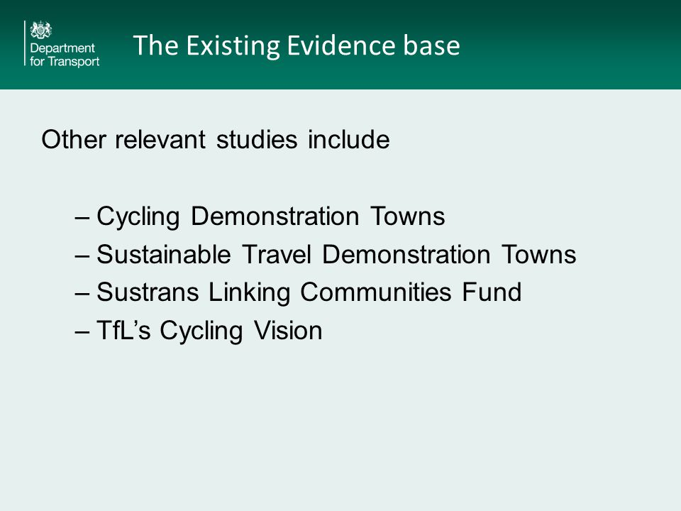 The Existing Evidence base Other relevant studies include –Cycling Demonstration Towns –Sustainable Travel Demonstration Towns –Sustrans Linking Communities Fund –TfL's Cycling Vision