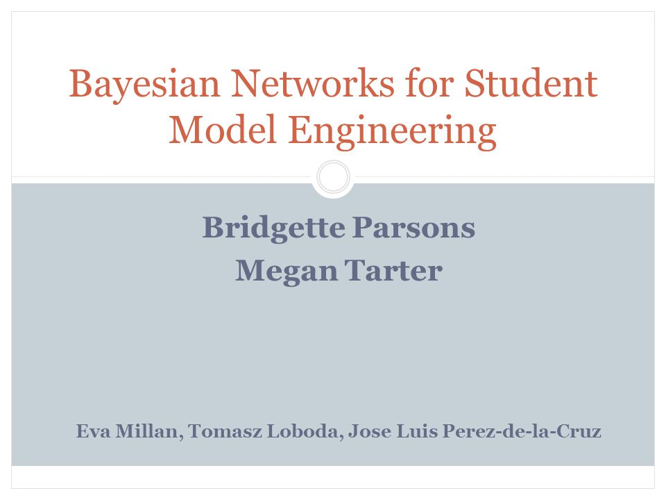 Introduction Purpose: provide education practitioners with background and examples to understand Bayesian networks Be able to use them to design and implement student models Student model - it stores all the information about the student so the tutoring system can use this information to provide personalized instruction