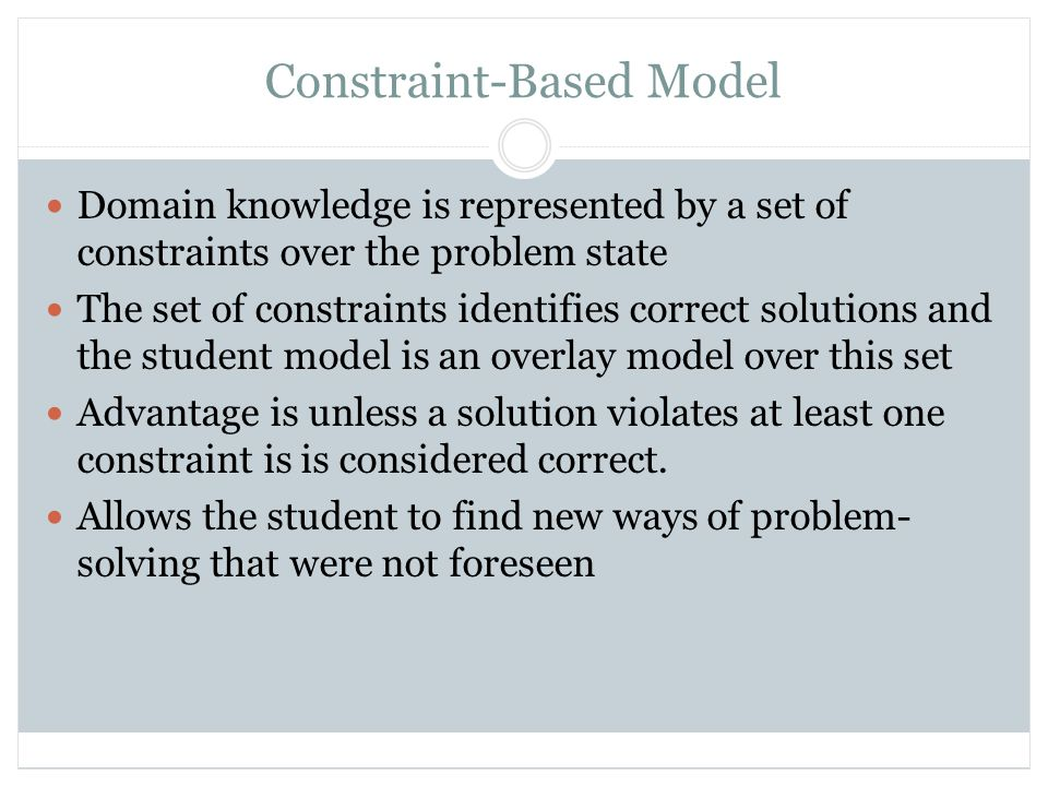 Constraint-Based Model Domain knowledge is represented by a set of constraints over the problem state The set of constraints identifies correct solutions and the student model is an overlay model over this set Advantage is unless a solution violates at least one constraint is is considered correct.