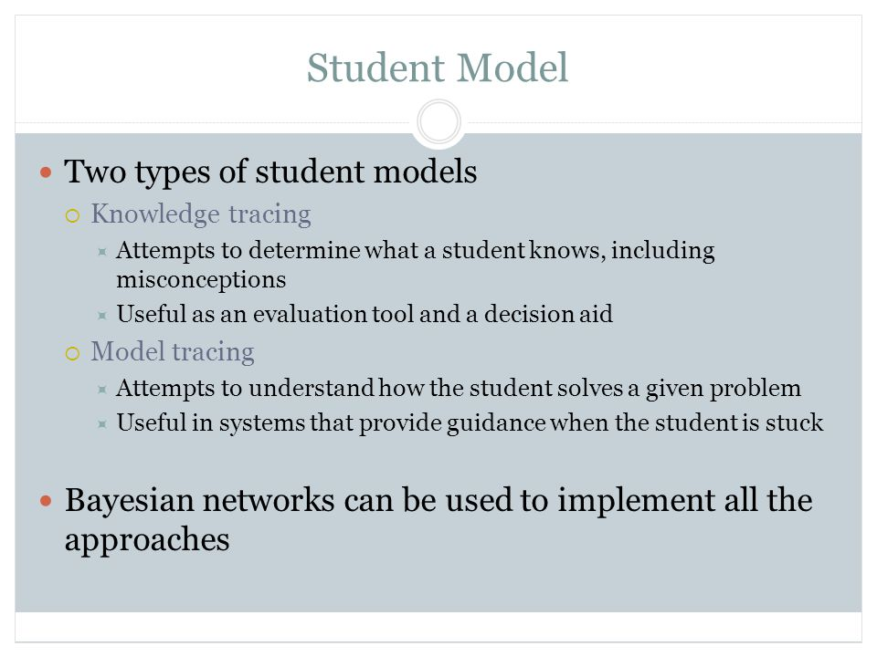 Student Model Two types of student models  Knowledge tracing  Attempts to determine what a student knows, including misconceptions  Useful as an evaluation tool and a decision aid  Model tracing  Attempts to understand how the student solves a given problem  Useful in systems that provide guidance when the student is stuck Bayesian networks can be used to implement all the approaches