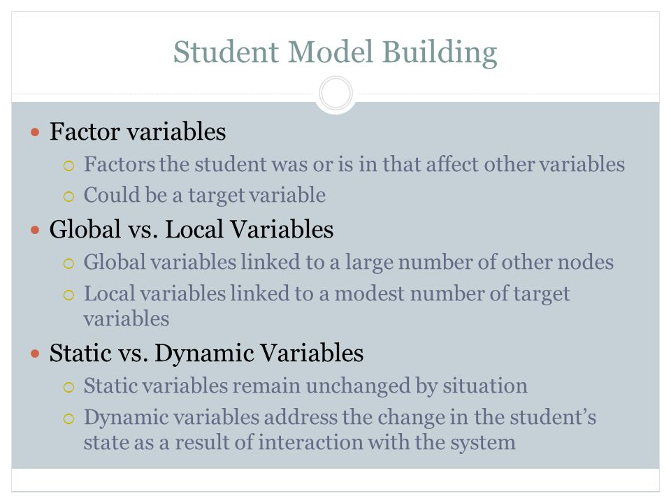 Student Model Building Factor variables  Factors the student was or is in that affect other variables  Could be a target variable Global vs.