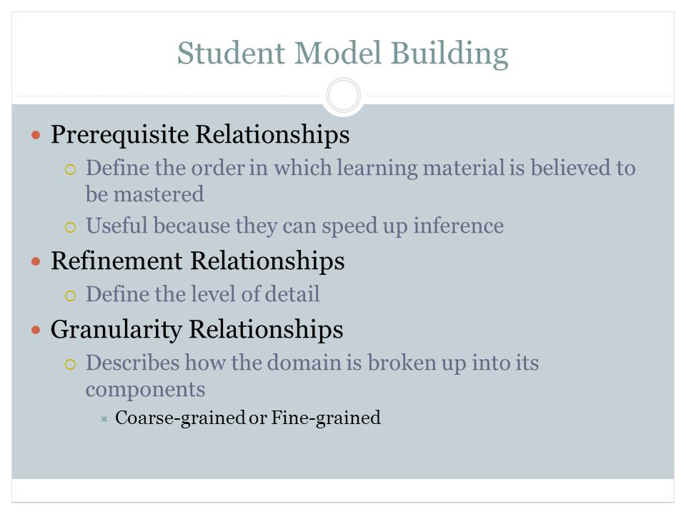 Student Model Building Prerequisite Relationships  Define the order in which learning material is believed to be mastered  Useful because they can speed up inference Refinement Relationships  Define the level of detail Granularity Relationships  Describes how the domain is broken up into its components  Coarse-grained or Fine-grained