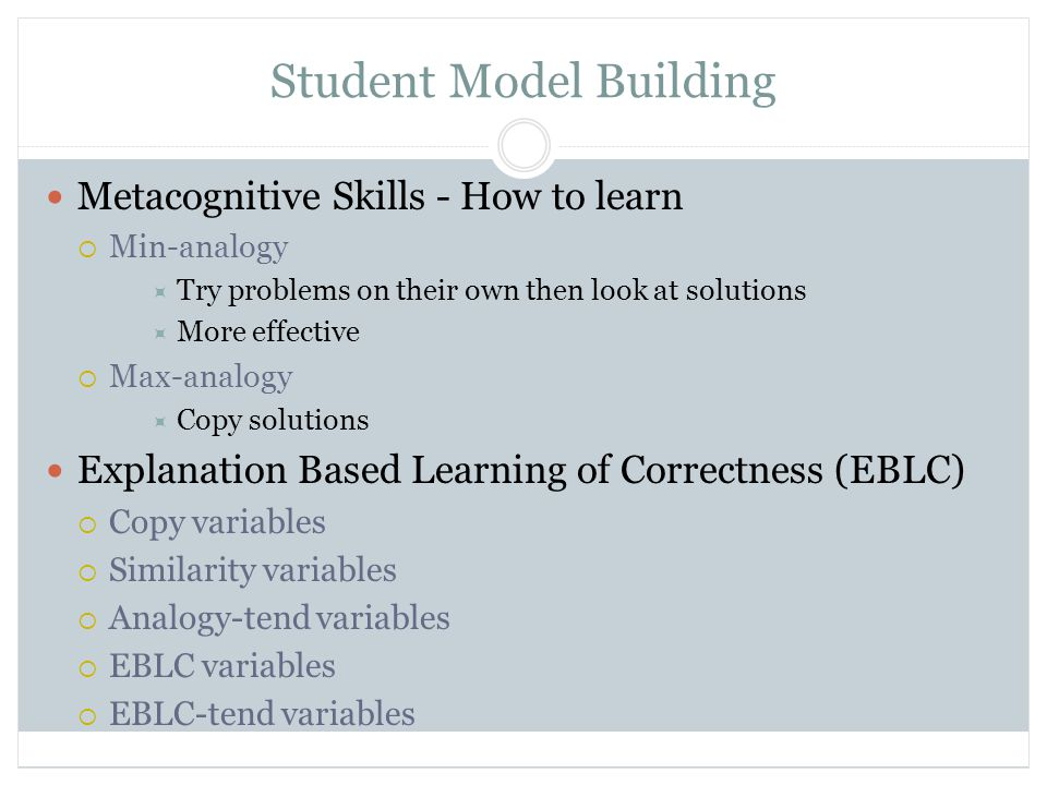 Student Model Building Metacognitive Skills - How to learn  Min-analogy  Try problems on their own then look at solutions  More effective  Max-analogy  Copy solutions Explanation Based Learning of Correctness (EBLC)  Copy variables  Similarity variables  Analogy-tend variables  EBLC variables  EBLC-tend variables