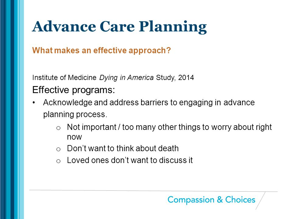Institute of Medicine Dying in America Study, 2014 Effective programs: Acknowledge and address barriers to engaging in advance planning process. o Not