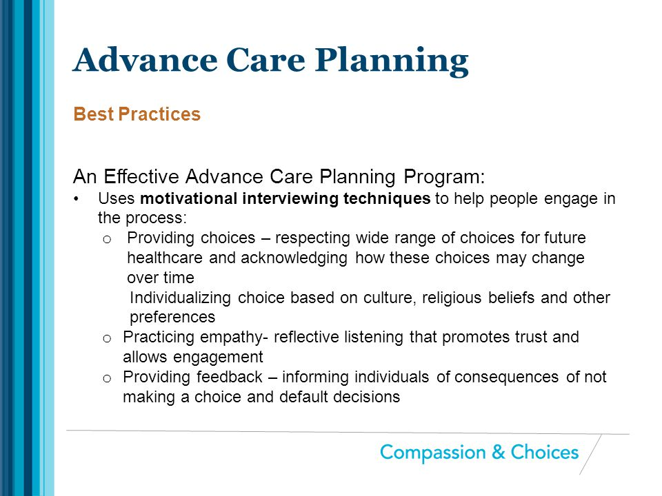 An Effective Advance Care Planning Program: Uses motivational interviewing techniques to help people engage in the process: o Providing choices – resp