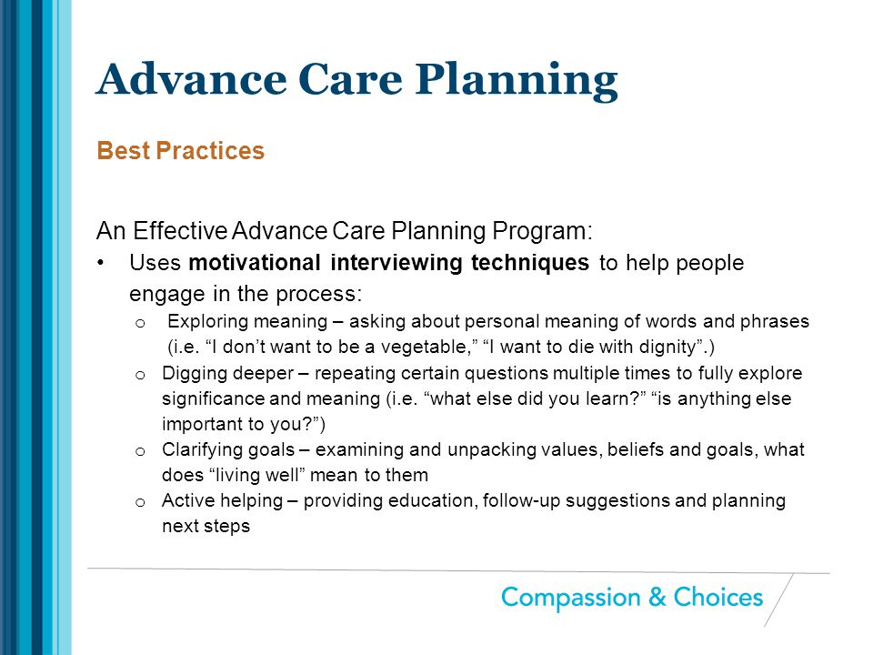 An Effective Advance Care Planning Program: Uses motivational interviewing techniques to help people engage in the process: o Exploring meaning – aski