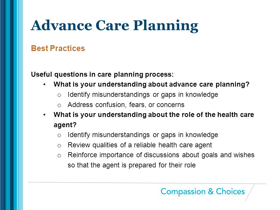 Useful questions in care planning process: What is your understanding about advance care planning? o Identify misunderstandings or gaps in knowledge o