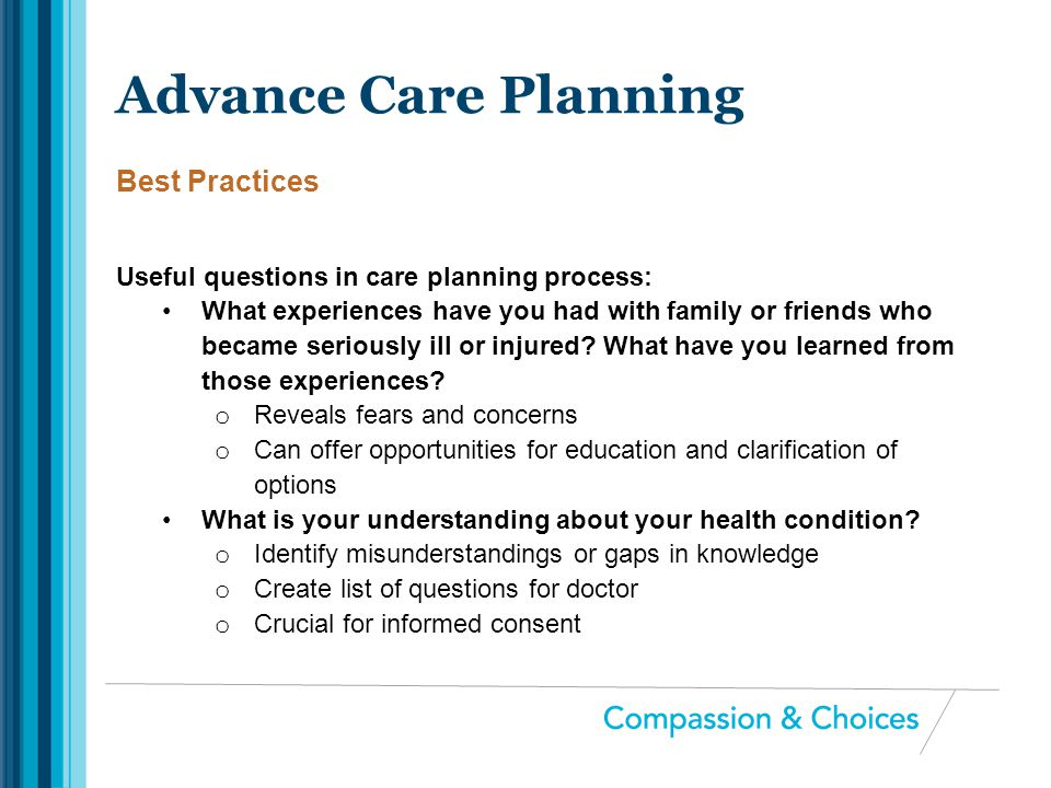 Useful questions in care planning process: What experiences have you had with family or friends who became seriously ill or injured? What have you lea