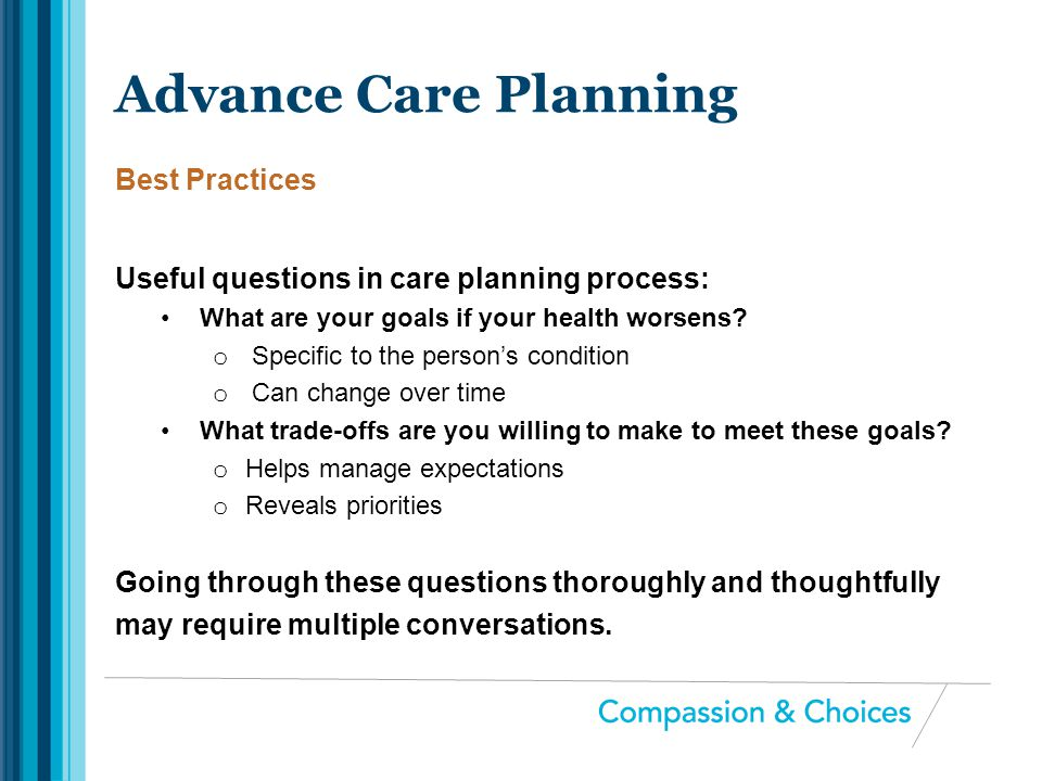 Useful questions in care planning process: What are your goals if your health worsens? o Specific to the person's condition o Can change over time Wha