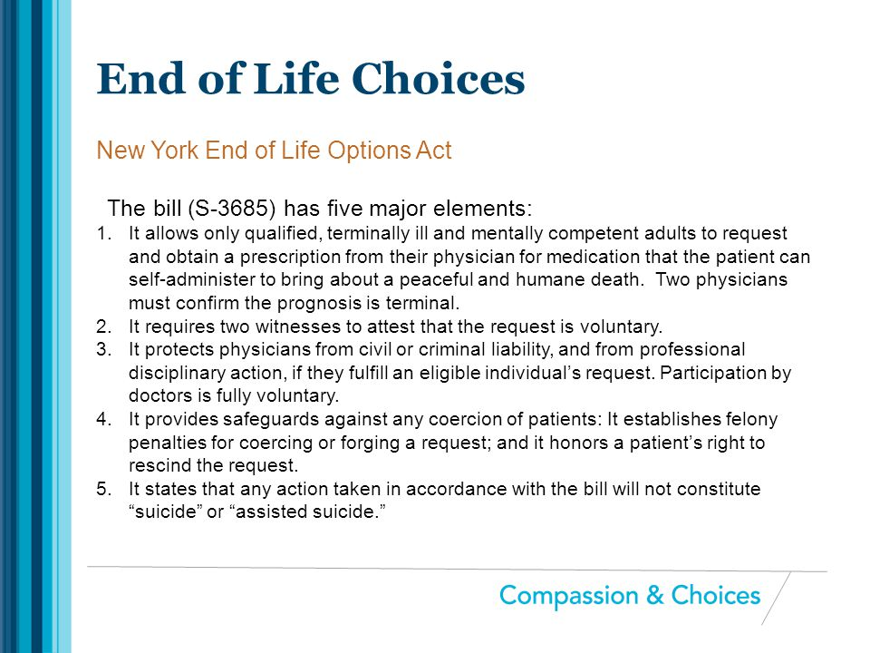 The bill (S-3685) has five major elements: 1.It allows only qualified, terminally ill and mentally competent adults to request and obtain a prescripti