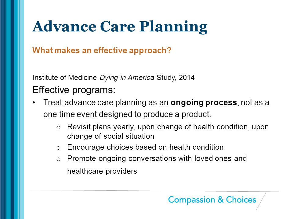 Institute of Medicine Dying in America Study, 2014 Effective programs: Treat advance care planning as an ongoing process, not as a one time event desi