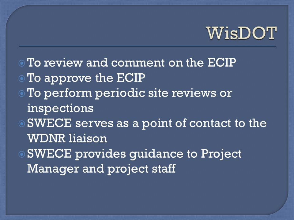  To review and comment on the ECIP  To approve the ECIP  To perform periodic site reviews or inspections  SWECE serves as a point of contact to the WDNR liaison  SWECE provides guidance to Project Manager and project staff