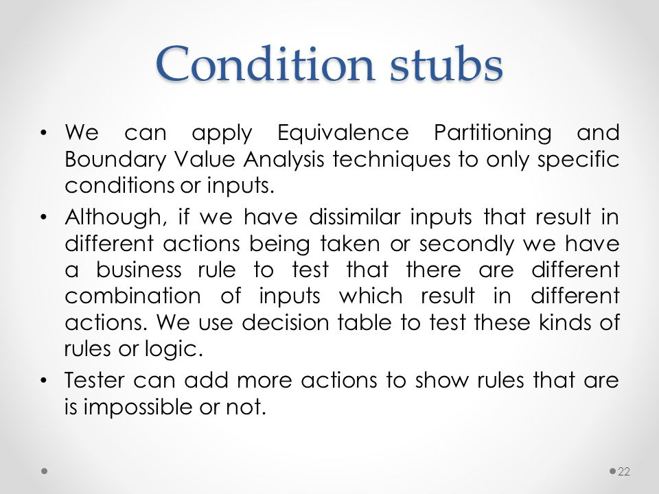 Condition stubs We can apply Equivalence Partitioning and Boundary Value Analysis techniques to only specific conditions or inputs. Although, if we ha