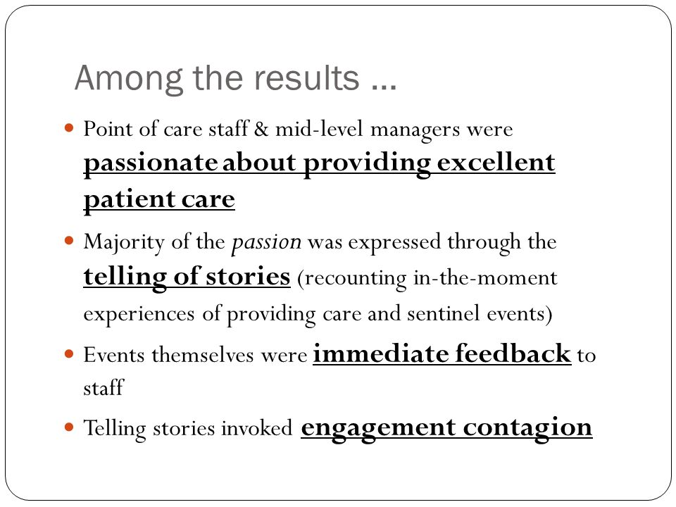 Among the results … Point of care staff & mid-level managers were passionate about providing excellent patient care Majority of the passion was expres