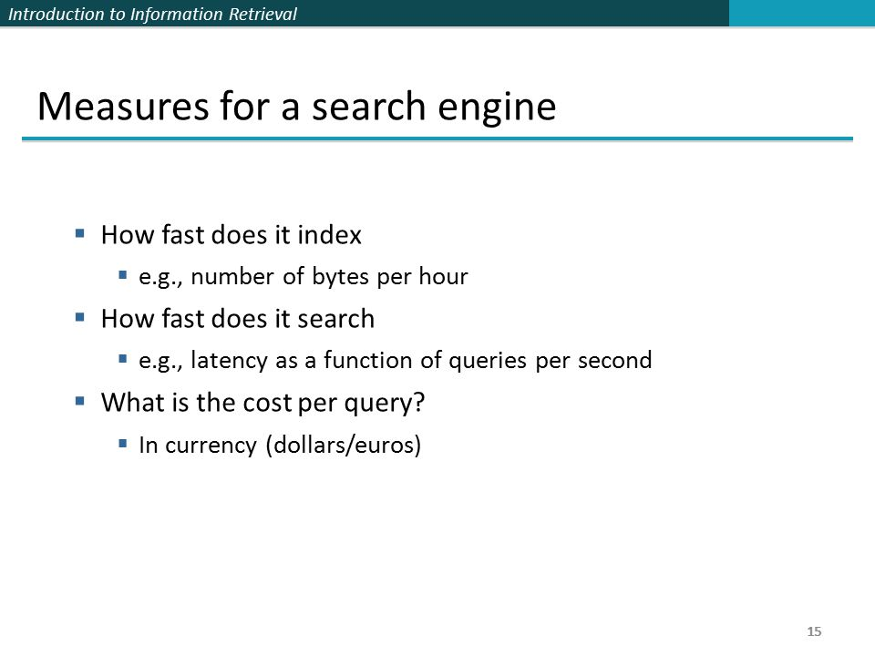 Introduction to Information Retrieval 15 Measures for a search engine  How fast does it index  e.g., number of bytes per hour  How fast does it search  e.g., latency as a function of queries per second  What is the cost per query.